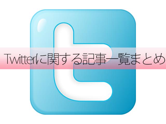 Twitterに関する記事一覧まとめ〜ツイッターのポイント丸わかり〜