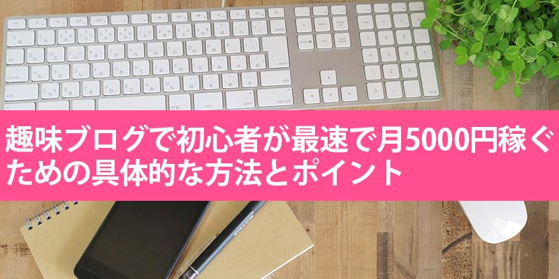 趣味ブログで初心者が最速で月5000円稼ぐための具体的な5つの方法とポイント